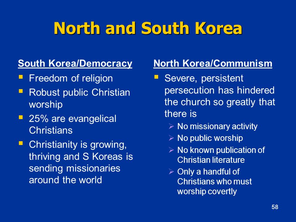 North and South Korea South Korea/Democracy Freedom of religion Robust public Christian worship 25% are evangelical Christians Christianity is growing