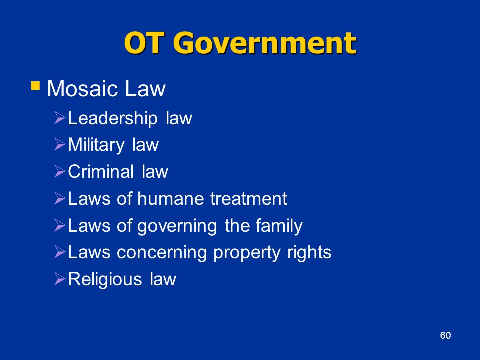 OT Government Mosaic Law Leadership law Military law Criminal law Laws of humane treatment Laws of governing the family Laws concerning property right