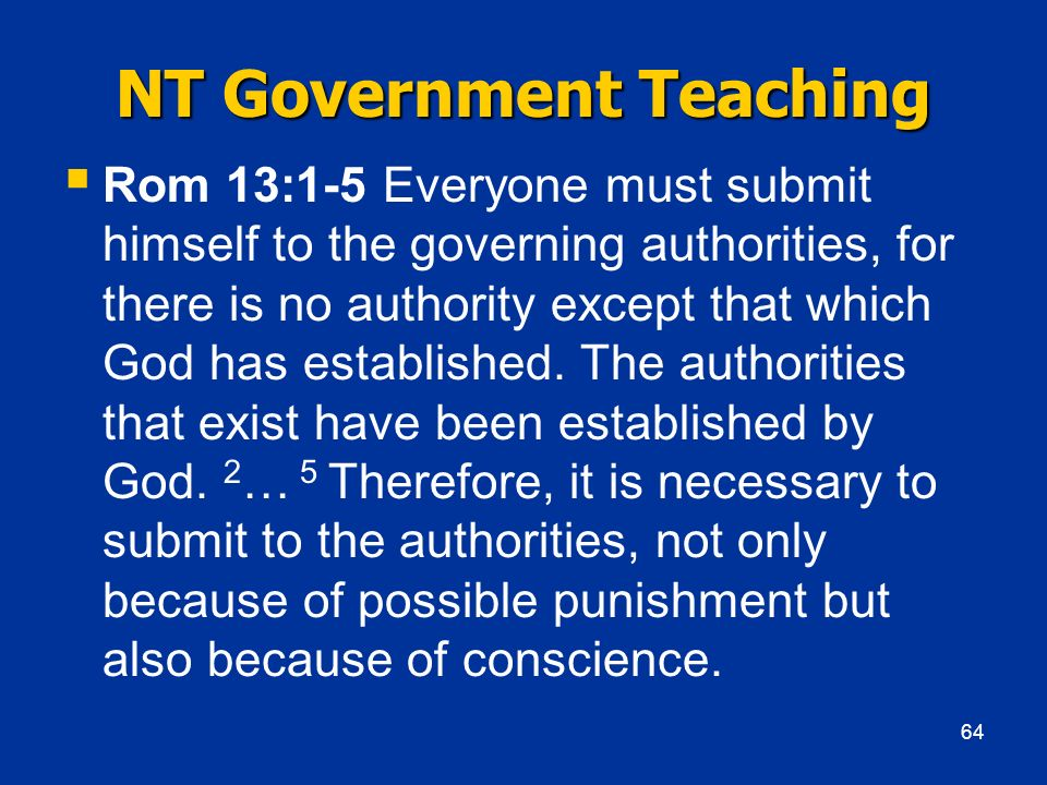 NT Government Teaching Rom 13:1-5 Everyone must submit himself to the governing authorities, for there is no authority except that which God has estab