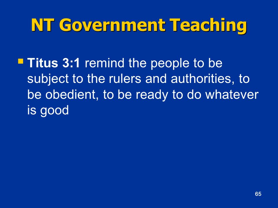 NT Government Teaching Titus 3:1 remind the people to be subject to the rulers and authorities, to be obedient, to be ready to do whatever is good 65