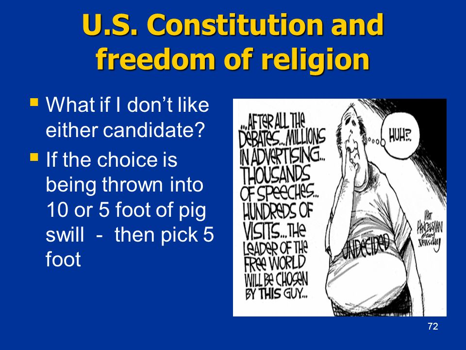 U.S. Constitution and freedom of religion What if I dont like either candidate? If the choice is being thrown into 10 or 5 foot of pig swill - then pi