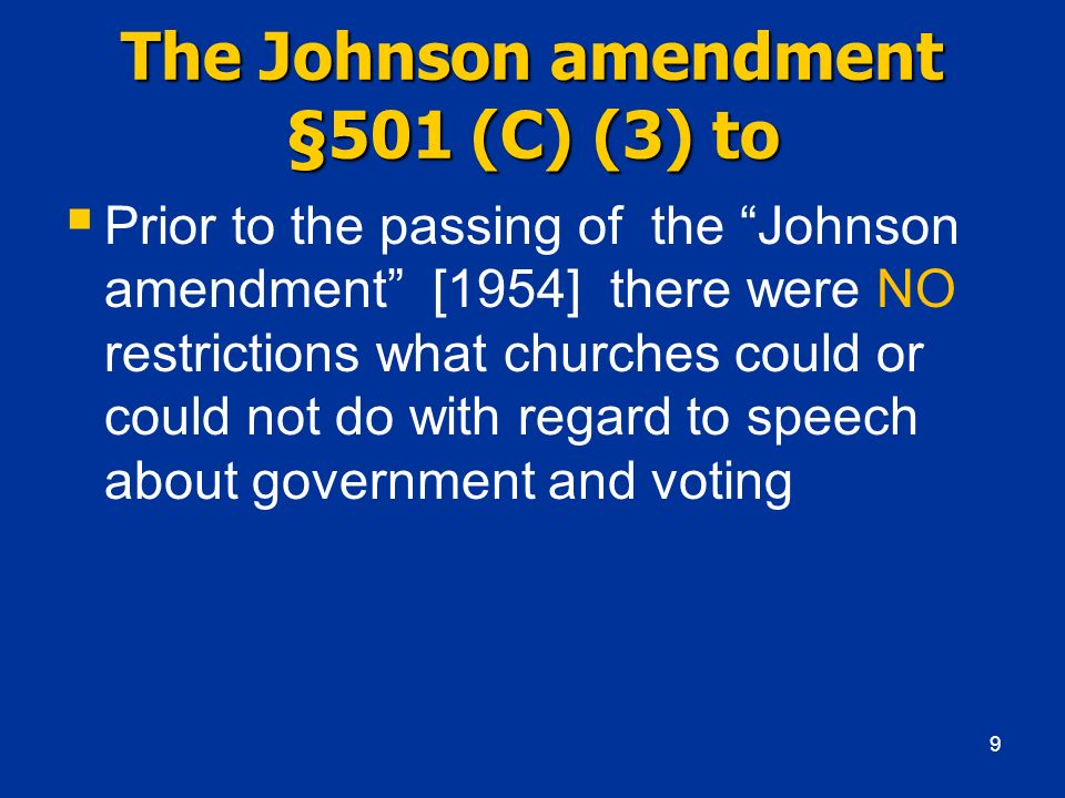 The Johnson amendment §501 (C) (3) to Prior to the passing of the Johnson amendment [1954] there were NO restrictions what churches could or could not