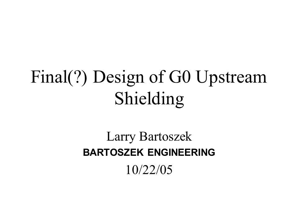 Final(?) Design of G0 Upstream Shielding Larry Bartoszek BARTOSZEK ENGINEERING 10/22/05