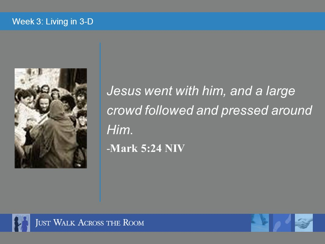 Week 3: Living in 3-D Jesus went with him, and a large crowd followed and pressed around Him.