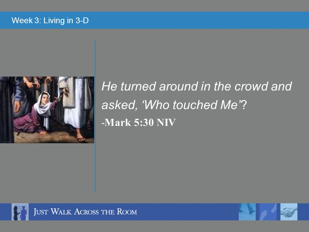 Week 3: Living in 3-D He turned around in the crowd and asked, Who touched Me -Mark 5:30 NIV