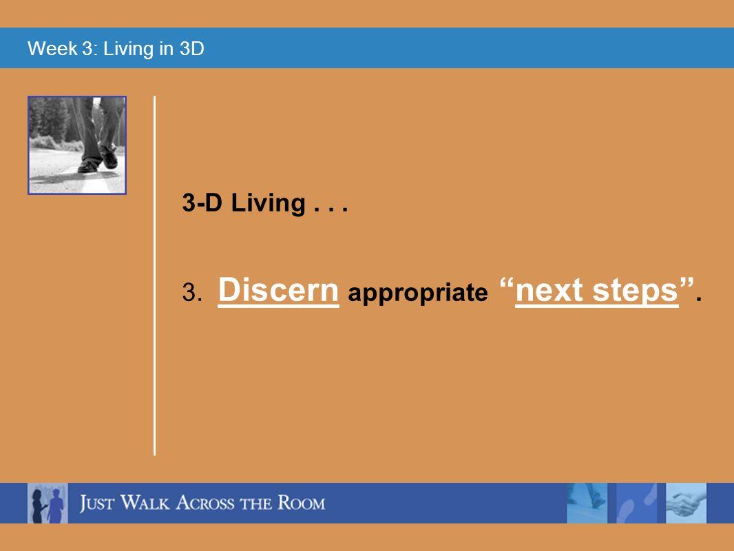 Week 3: Living in 3D 3. Discern appropriate next steps. 3-D Living...