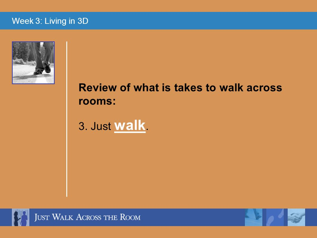 Week 3: Living in 3D 3. Just walk. Review of what is takes to walk across rooms: