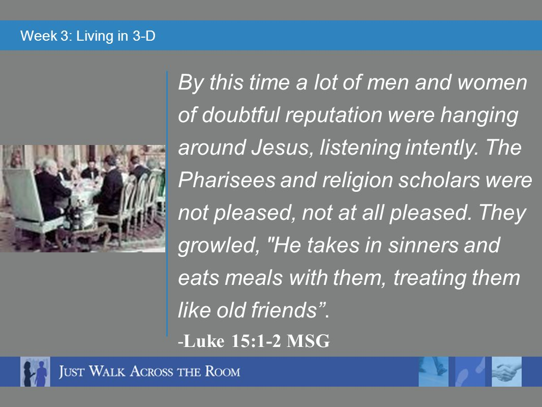 Week 3: Living in 3-D By this time a lot of men and women of doubtful reputation were hanging around Jesus, listening intently.