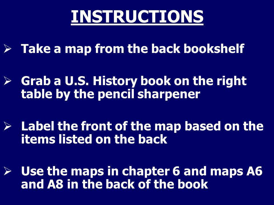 INSTRUCTIONS Take a map from the back bookshelf Grab a U.S. History book on the right table by the pencil sharpener Label the front of the map based o