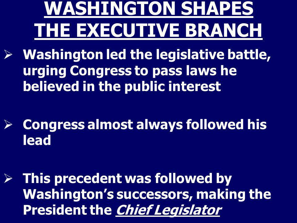 WASHINGTON SHAPES THE EXECUTIVE BRANCH Washington led the legislative battle, urging Congress to pass laws he believed in the public interest Congress