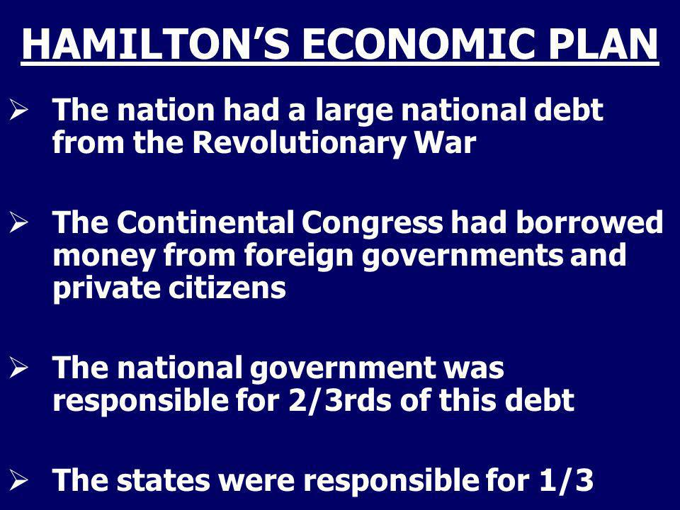 HAMILTONS ECONOMIC PLAN The nation had a large national debt from the Revolutionary War The Continental Congress had borrowed money from foreign gover