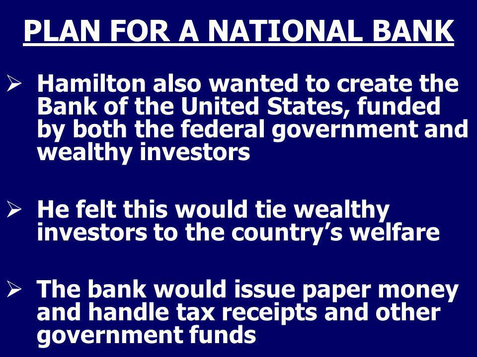 PLAN FOR A NATIONAL BANK Hamilton also wanted to create the Bank of the United States, funded by both the federal government and wealthy investors He