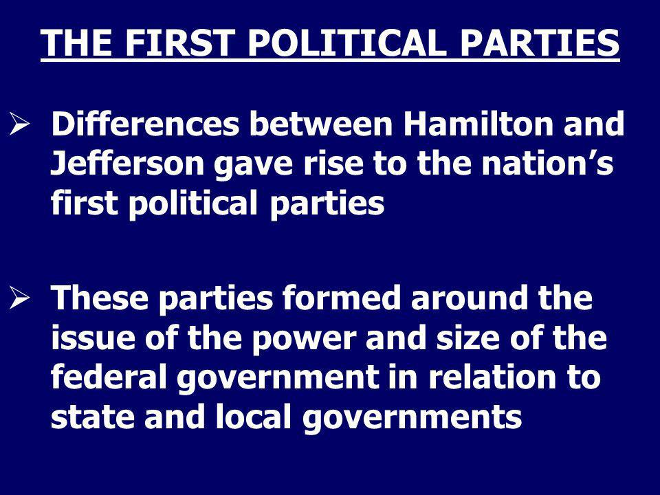 THE FIRST POLITICAL PARTIES Differences between Hamilton and Jefferson gave rise to the nations first political parties These parties formed around th