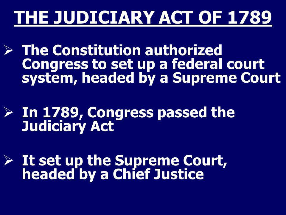 THE JUDICIARY ACT OF 1789 The Constitution authorized Congress to set up a federal court system, headed by a Supreme Court In 1789, Congress passed th