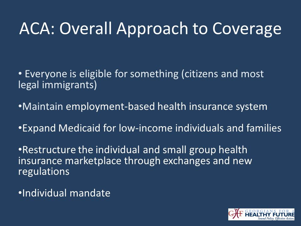 ACA: Overall Approach to Coverage Everyone is eligible for something (citizens and most legal immigrants) Maintain employment-based health insurance system Expand Medicaid for low-income individuals and families Restructure the individual and small group health insurance marketplace through exchanges and new regulations Individual mandate