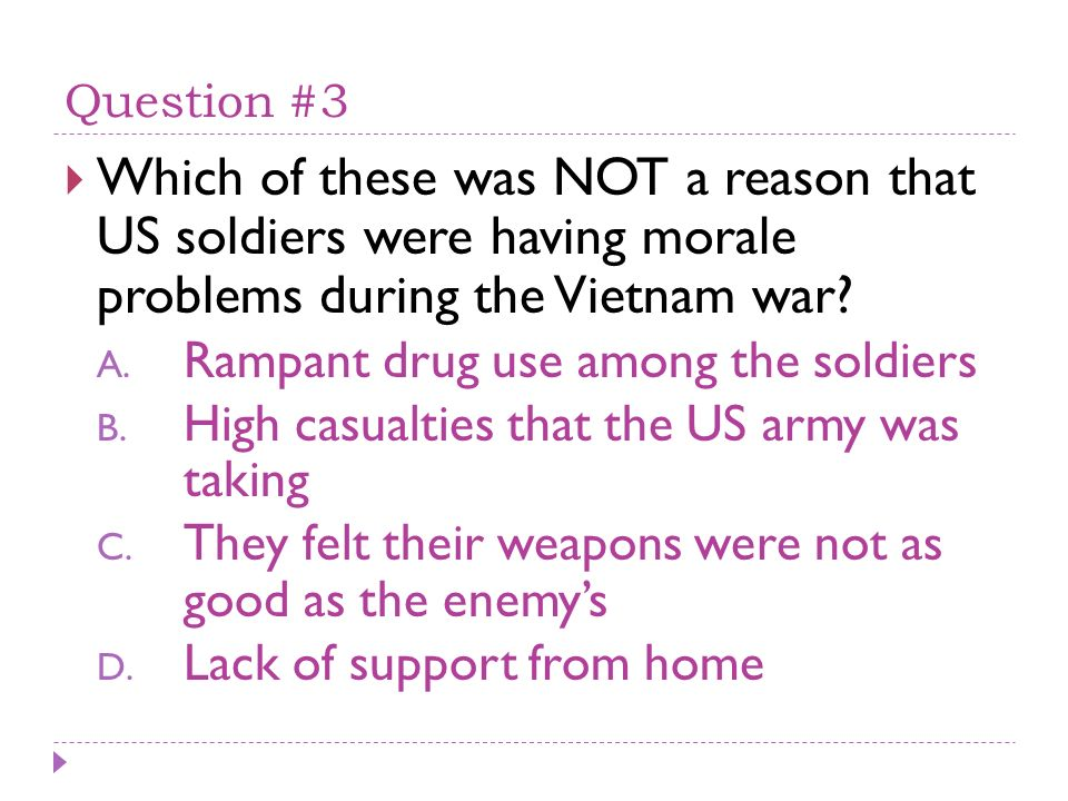 Question #3 Which of these was NOT a reason that US soldiers were having morale problems during the Vietnam war? A. Rampant drug use among the soldier