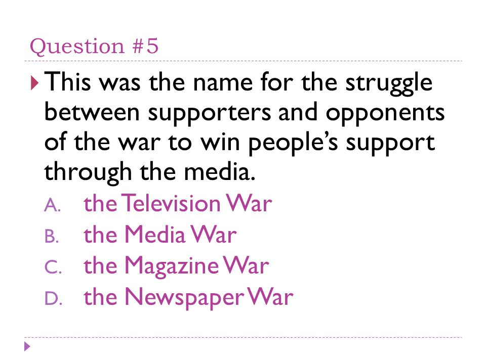 Question #5 This was the name for the struggle between supporters and opponents of the war to win peoples support through the media.