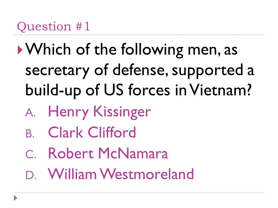 Question #1 Which of the following men, as secretary of defense, supported a build-up of US forces in Vietnam? A. Henry Kissinger B. Clark Clifford C.