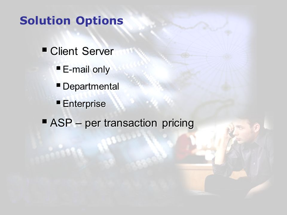 Solution Options Client Server Client Server  only  only Departmental Departmental Enterprise Enterprise ASP – per transaction pricing ASP – per transaction pricing