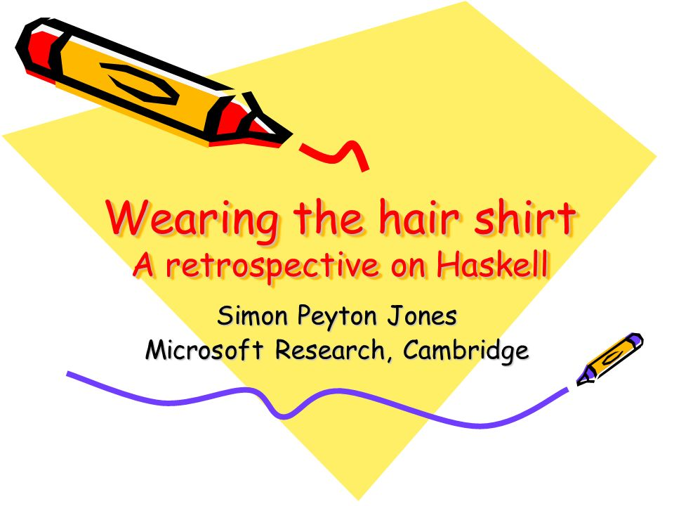 Wearing the hair shirt A retrospective on Haskell Simon Peyton Jones Microsoft Research, Cambridge