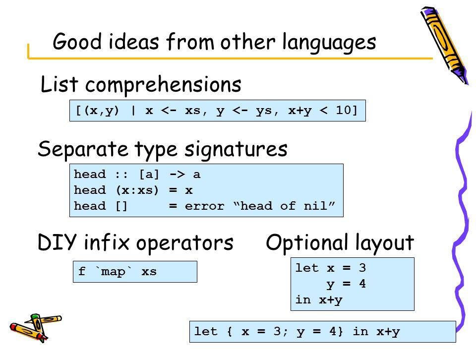 Good ideas from other languages List comprehensions head :: [a] -> a head (x:xs) = x head [] = error head of nil [(x,y)   x <- xs, y <- ys, x+y < 10]
