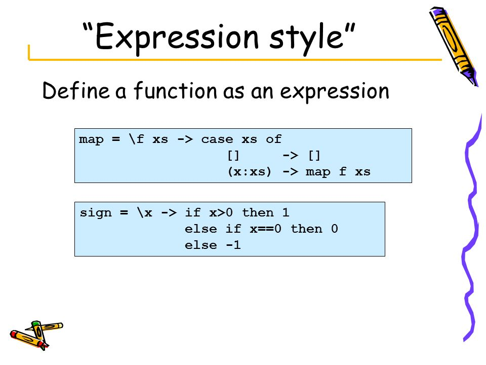 Expression style Define a function as an expression map = \f xs -> case xs of [] -> [] (x:xs) -> map f xs sign = \x -> if x>0 then 1 else if x==0 then