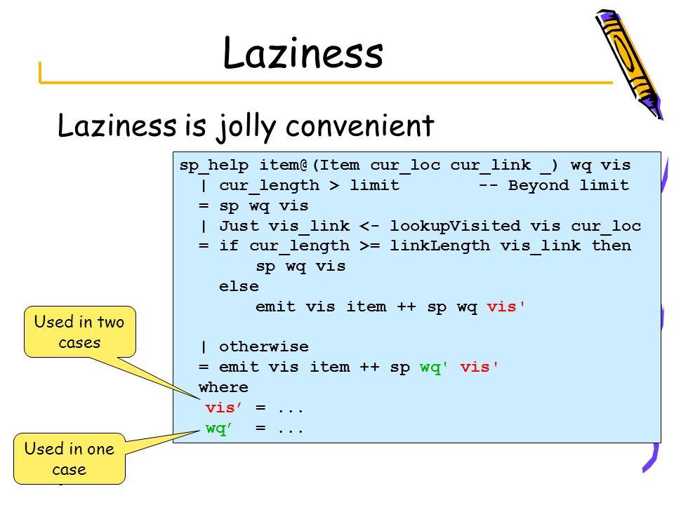 Laziness Laziness is jolly convenient sp_help item@(Item cur_loc cur_link _) wq vis   cur_length > limit -- Beyond limit = sp wq vis   Just vis_link <