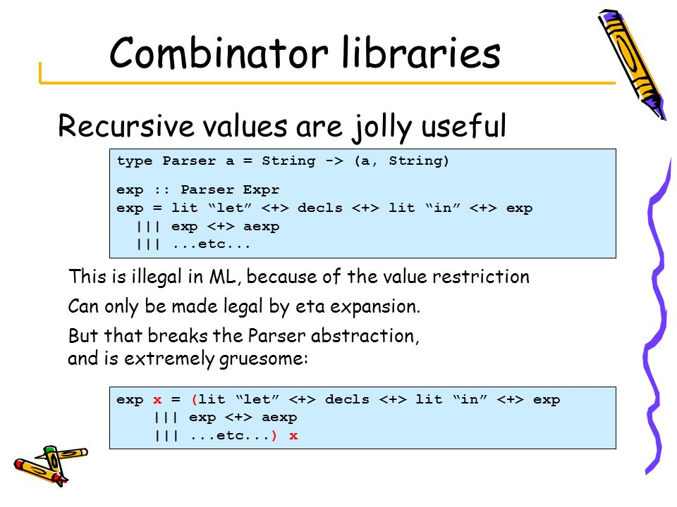 Combinator libraries Recursive values are jolly useful type Parser a = String -> (a, String) exp :: Parser Expr exp = lit let decls lit in exp ||| exp