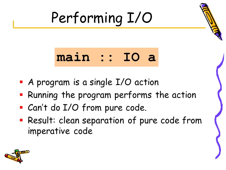 Performing I/O A program is a single I/O action Running the program performs the action Cant do I/O from pure code. Result: clean separation of pure c