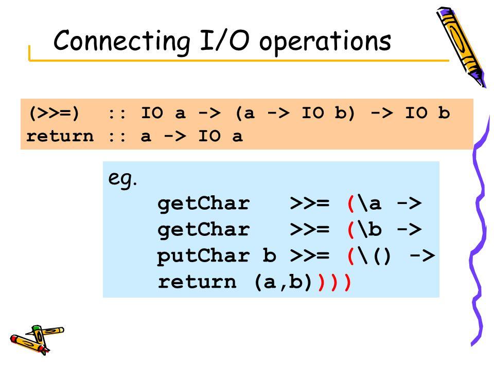 Connecting I/O operations (>>=) :: IO a -> (a -> IO b) -> IO b return :: a -> IO a eg. getChar >>= (\a -> getChar >>= (\b -> putChar b >>= (\() -> ret