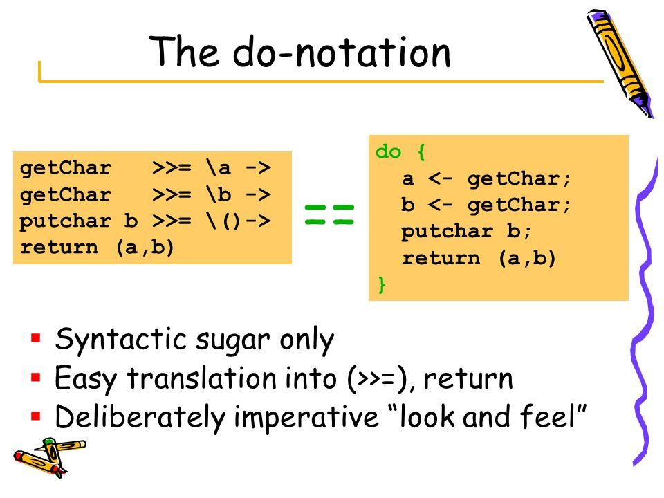 getChar >>= \a -> getChar >>= \b -> putchar b >>= \()-> return (a,b) do { a <- getChar; b <- getChar; putchar b; return (a,b) } == The do-notation Syn