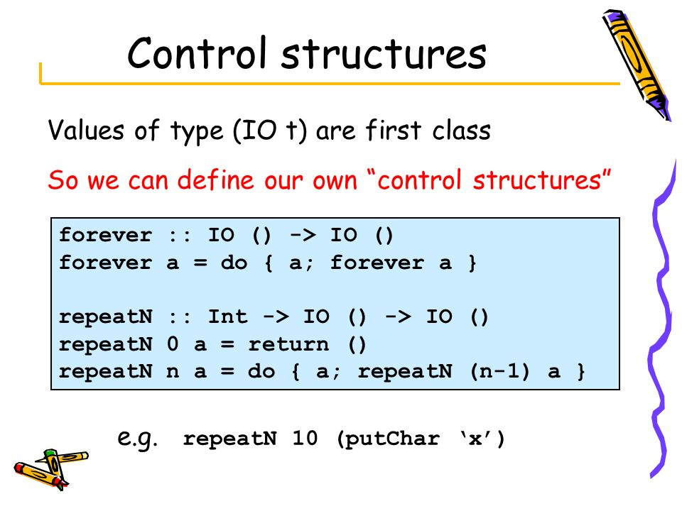 Control structures Values of type (IO t) are first class So we can define our own control structures forever :: IO () -> IO () forever a = do { a; for