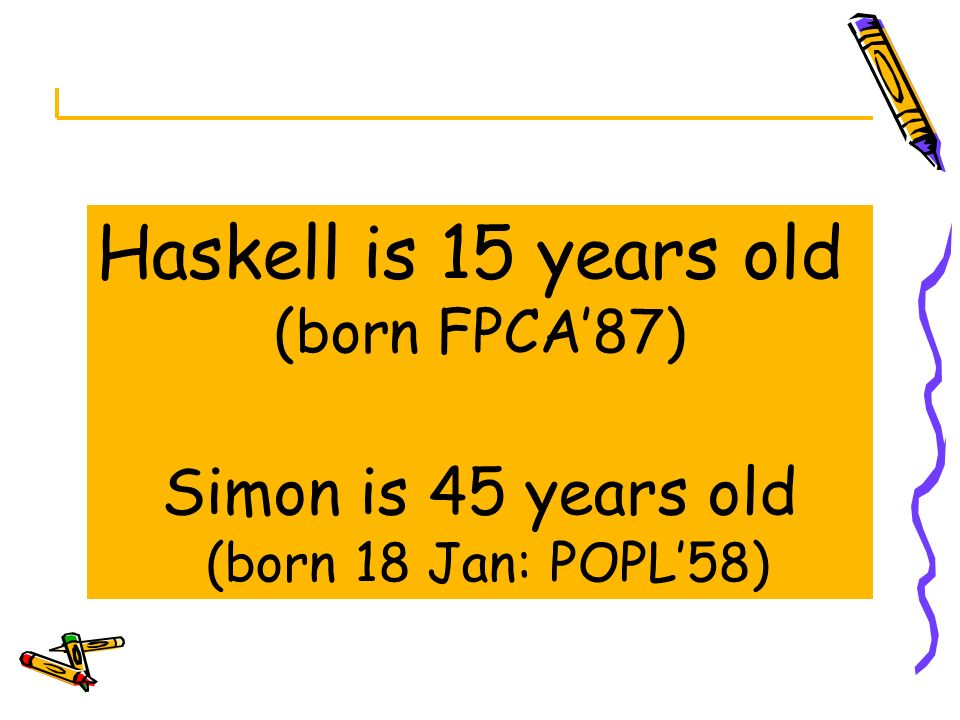 Haskell is 15 years old (born FPCA87) Simon is 45 years old (born 18 Jan: POPL58)
