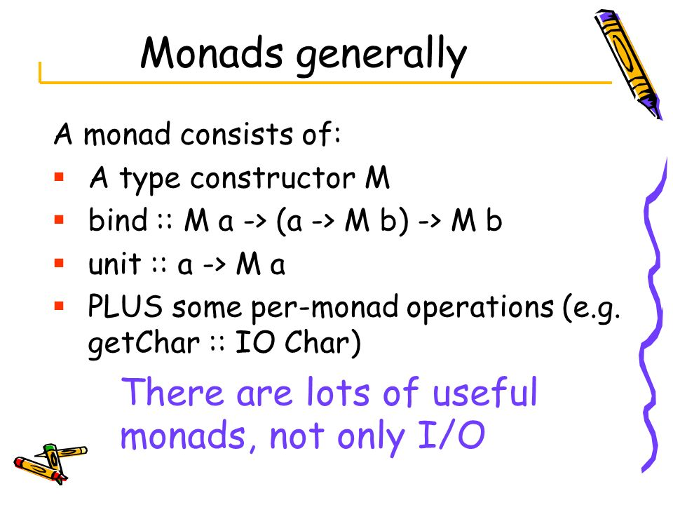 Monads generally A monad consists of: A type constructor M bind :: M a -> (a -> M b) -> M b unit :: a -> M a PLUS some per-monad operations (e.g. getC