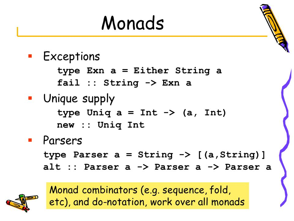 Monads Exceptions type Exn a = Either String a fail :: String -> Exn a Unique supply type Uniq a = Int -> (a, Int) new :: Uniq Int Parsers type Parser