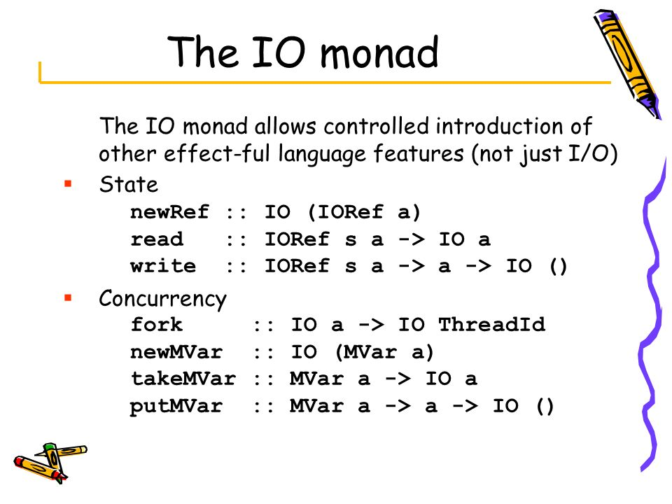 The IO monad The IO monad allows controlled introduction of other effect-ful language features (not just I/O) State newRef :: IO (IORef a) read :: IOR