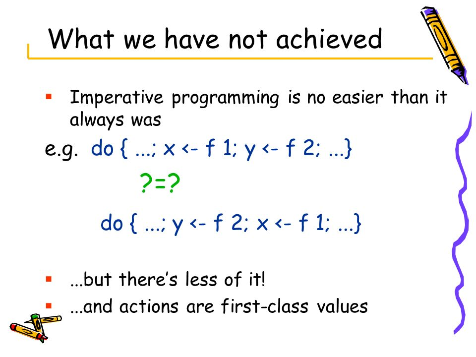 What we have not achieved Imperative programming is no easier than it always was e.g. do {...; x <- f 1; y <- f 2;...} ?=? do {...; y <- f 2; x <- f 1