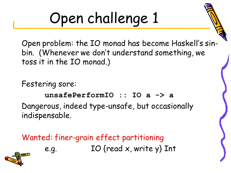 Open challenge 1 Open problem: the IO monad has become Haskells sin- bin. (Whenever we dont understand something, we toss it in the IO monad.) Festeri