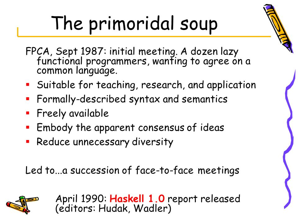 The primoridal soup FPCA, Sept 1987: initial meeting. A dozen lazy functional programmers, wanting to agree on a common language. Suitable for teachin