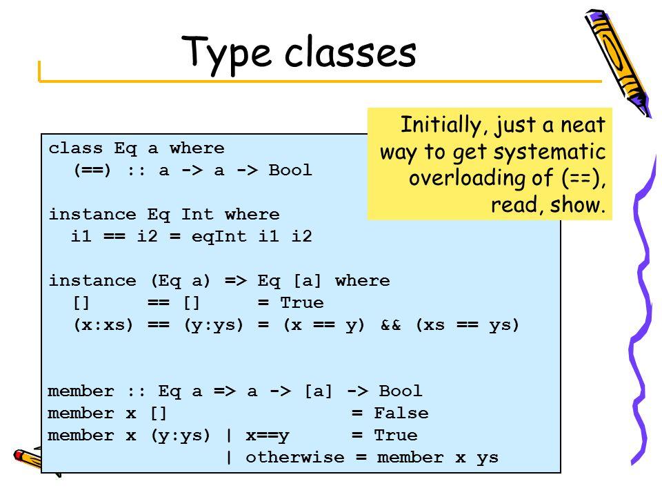 class Eq a where (==) :: a -> a -> Bool instance Eq Int where i1 == i2 = eqInt i1 i2 instance (Eq a) => Eq [a] where [] == [] = True (x:xs) == (y:ys)