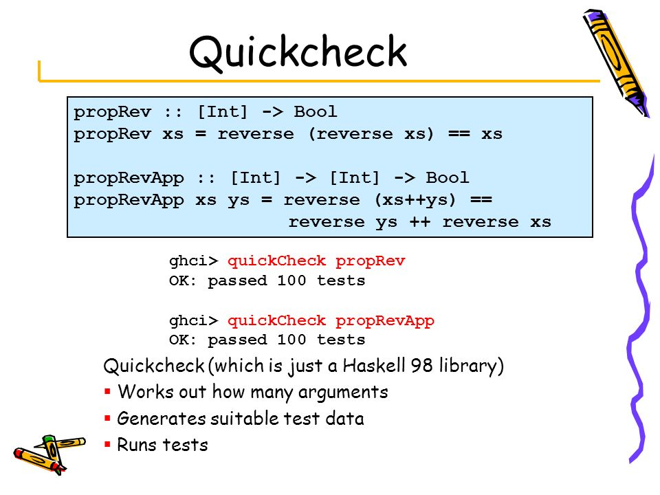 Quickcheck ghci> quickCheck propRev OK: passed 100 tests ghci> quickCheck propRevApp OK: passed 100 tests Quickcheck (which is just a Haskell 98 libra