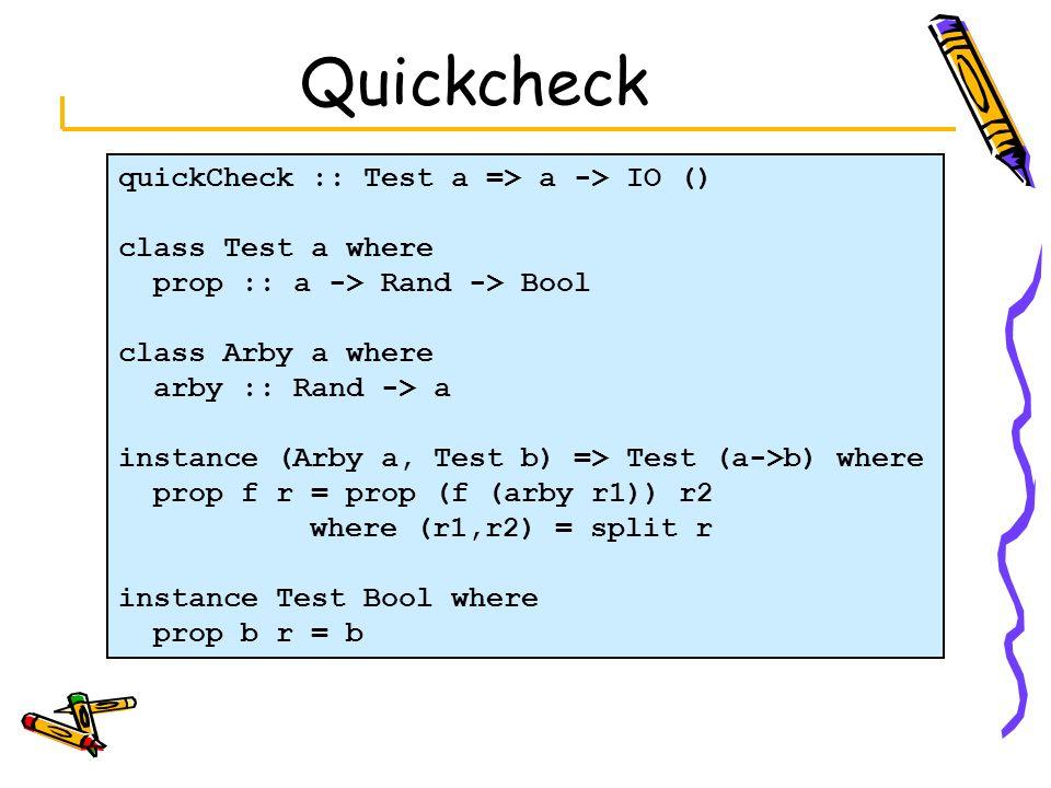 Quickcheck quickCheck :: Test a => a -> IO () class Test a where prop :: a -> Rand -> Bool class Arby a where arby :: Rand -> a instance (Arby a, Test