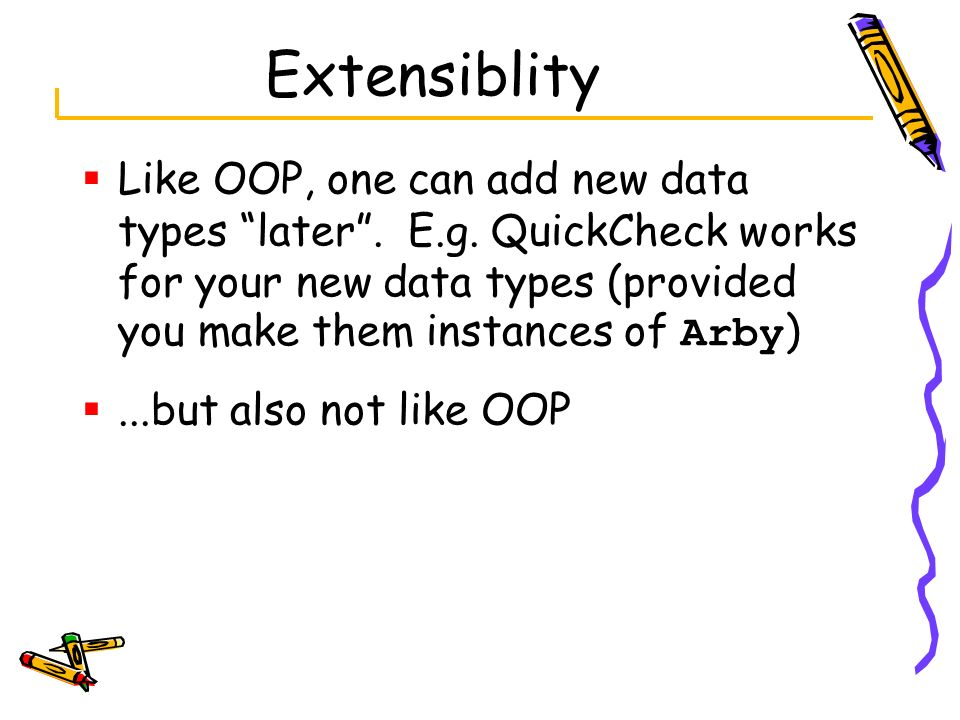 Extensiblity Like OOP, one can add new data types later. E.g. QuickCheck works for your new data types (provided you make them instances of Arby )...b