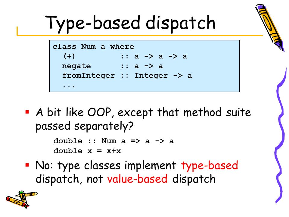 Type-based dispatch A bit like OOP, except that method suite passed separately? double :: Num a => a -> a double x = x+x No: type classes implement ty