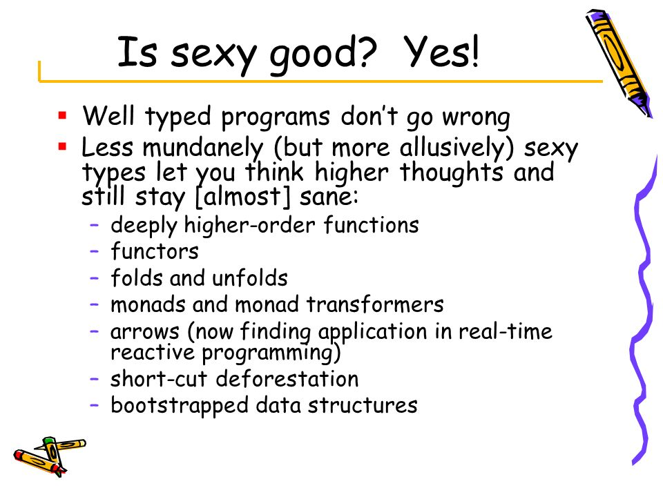 Is sexy good? Yes! Well typed programs dont go wrong Less mundanely (but more allusively) sexy types let you think higher thoughts and still stay [alm