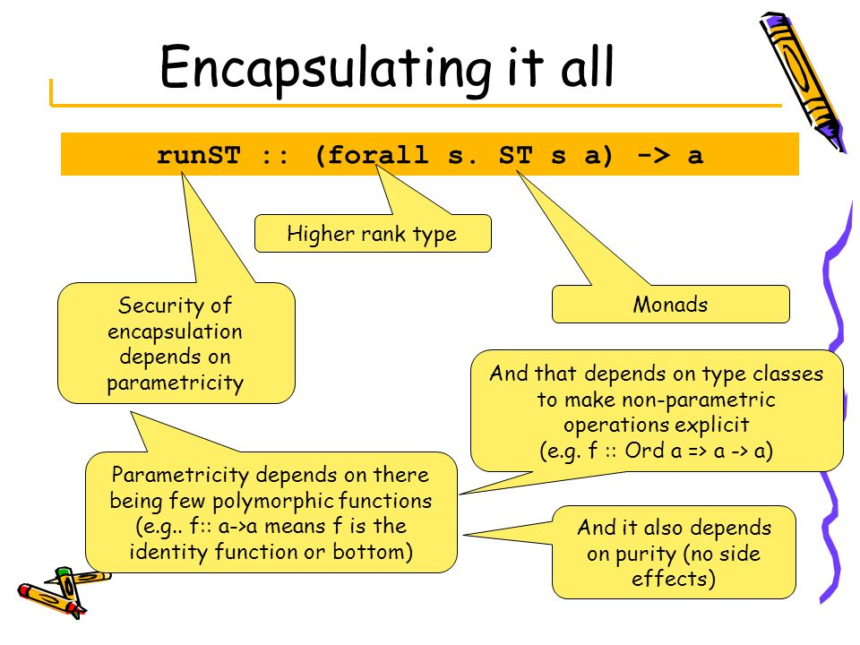 Encapsulating it all runST :: (forall s. ST s a) -> a Higher rank type Monads Security of encapsulation depends on parametricity Parametricity depends