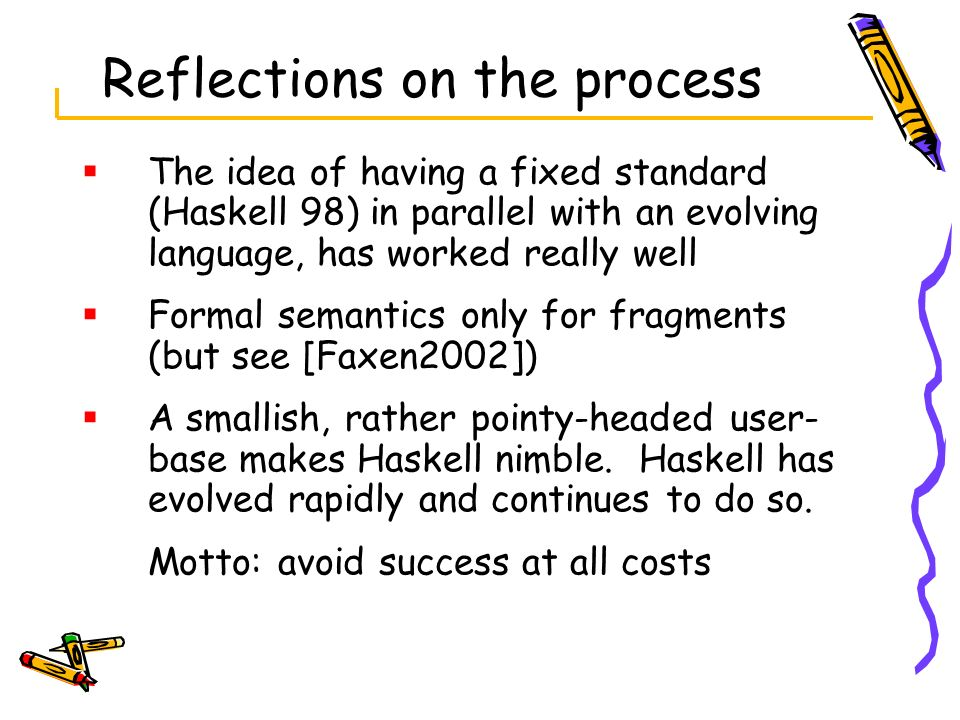 Reflections on the process The idea of having a fixed standard (Haskell 98) in parallel with an evolving language, has worked really well Formal seman