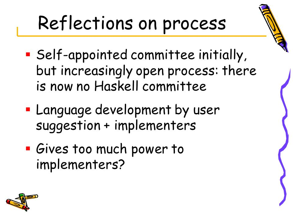Reflections on process Self-appointed committee initially, but increasingly open process: there is now no Haskell committee Language development by us