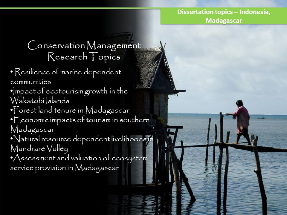 Conservation Management Research Topics Resilience of marine dependent communities Impact of ecotourism growth in the Wakatobi Islands Forest land tenure in Madagascar Economic impacts of tourism in southern Madagascar Natural resource dependent livelihoods in Mandrare Valley Assessment and valuation of ecosystem service provision in Madagascar Dissertation topics – Indonesia, Madagascar