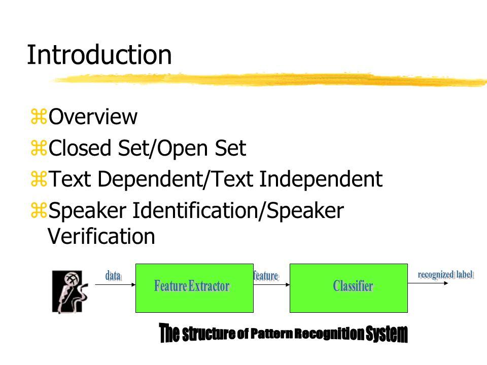 Introduction zOverview zClosed Set/Open Set zText Dependent/Text Independent zSpeaker Identification/Speaker Verification